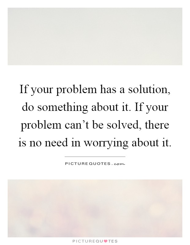 If your problem has a solution, do something about it. If your problem can't be solved, there is no need in worrying about it Picture Quote #1