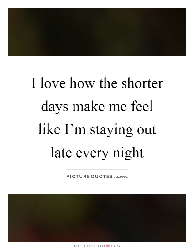 I love how the shorter days make me feel like I'm staying out late every night Picture Quote #1