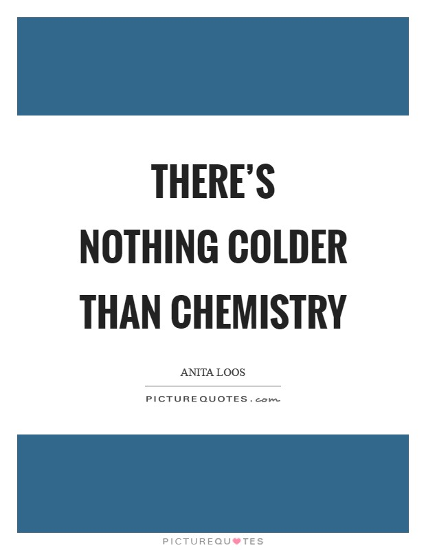 There's nothing colder than chemistry Picture Quote #1