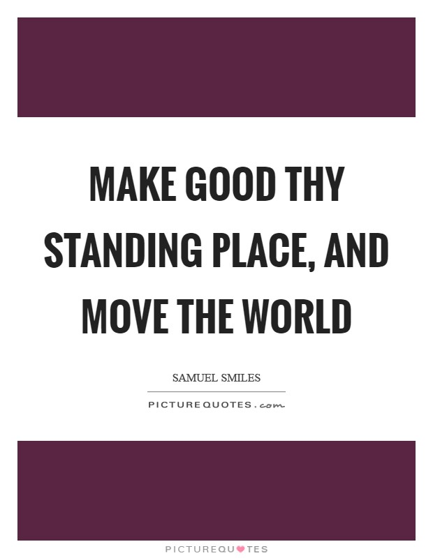Make good thy standing place, and move the world Picture Quote #1