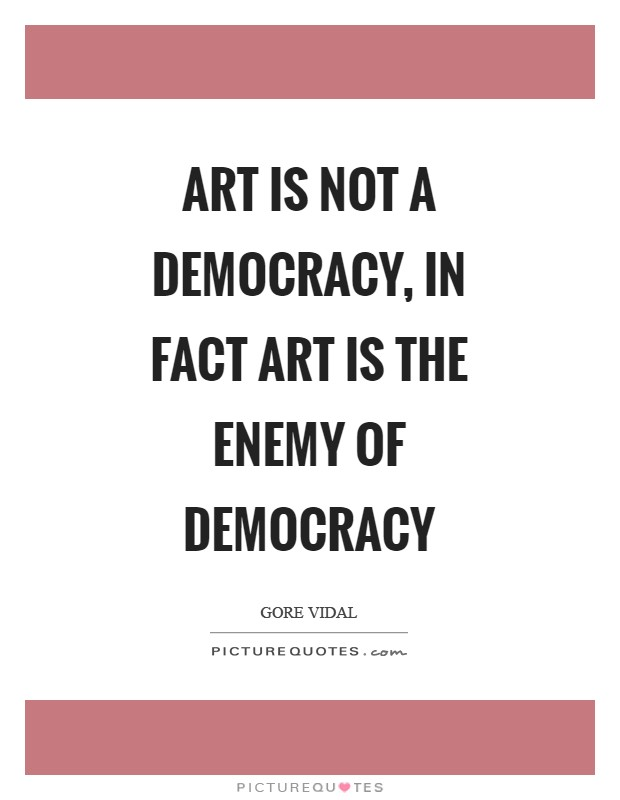 Art is not a democracy, in fact art is the enemy of democracy Picture Quote #1