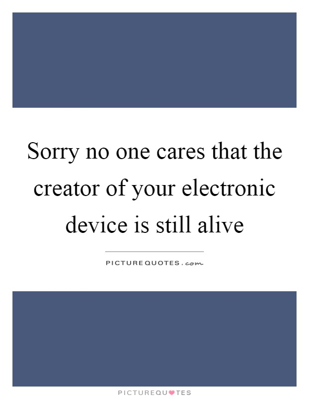 Sorry no one cares that the creator of your electronic device is still alive Picture Quote #1
