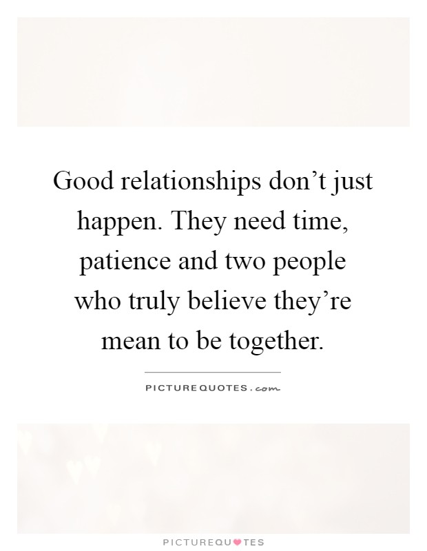 Good relationships don't just happen. They need time, patience and two people who truly believe they're mean to be together Picture Quote #1