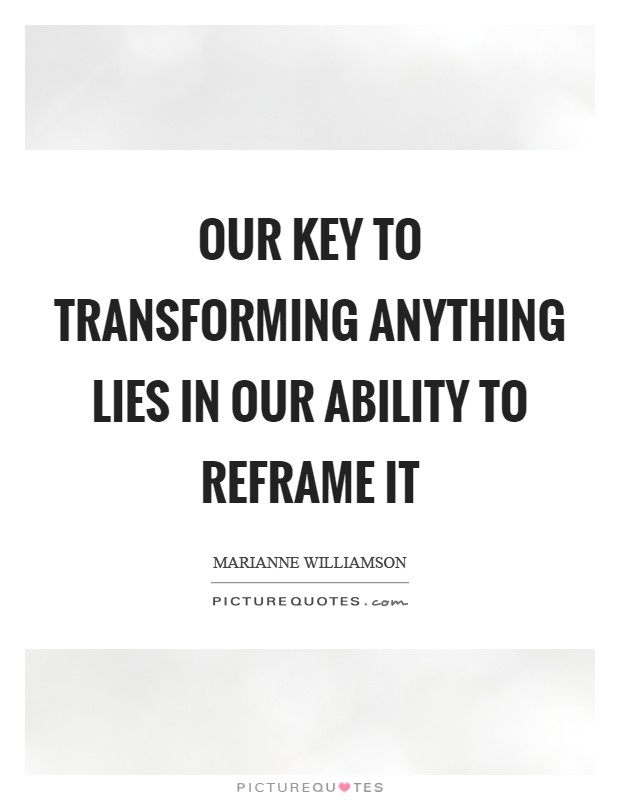 Our key to transforming anything lies in our ability to reframe it Picture Quote #1