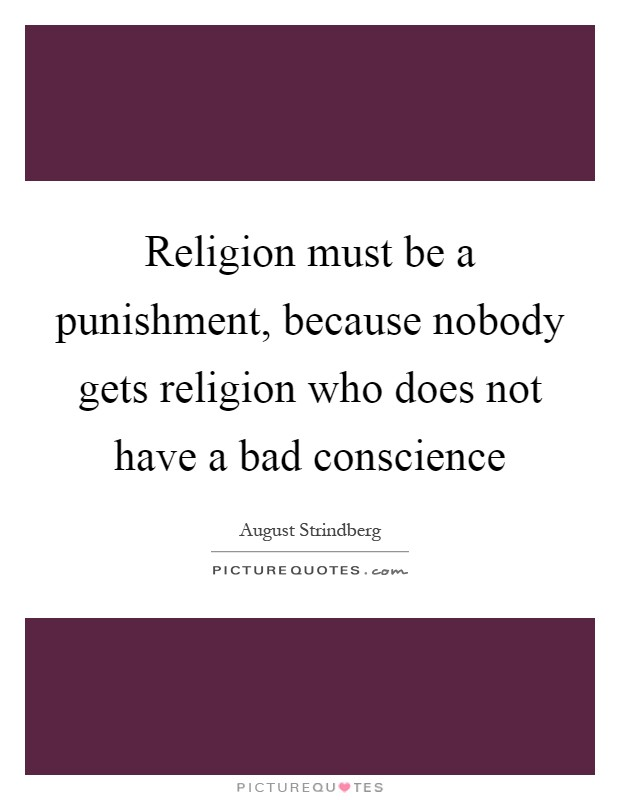 Religion must be a punishment, because nobody gets religion who does not have a bad conscience Picture Quote #1