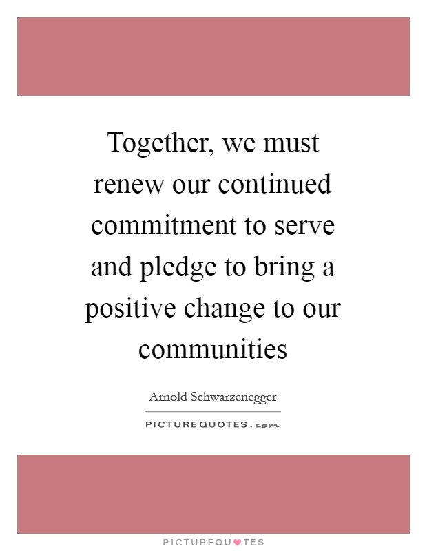 Together, we must renew our continued commitment to serve and pledge to bring a positive change to our communities Picture Quote #1