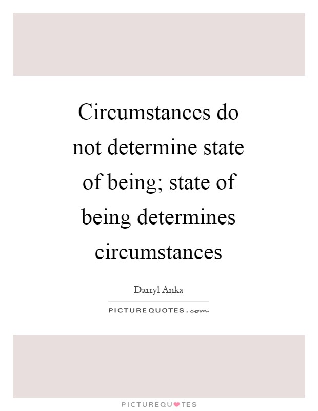 Circumstances do not determine state of being; state of being determines circumstances Picture Quote #1
