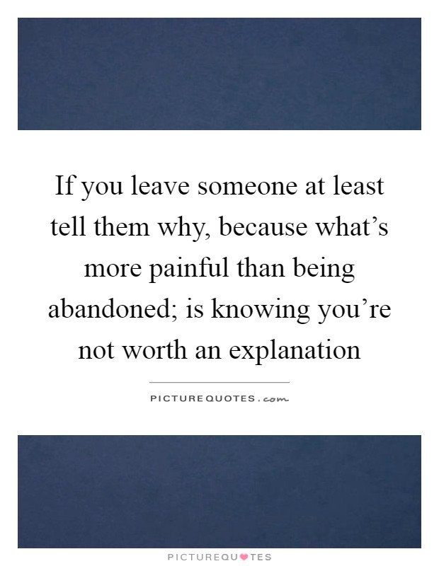 If you leave someone at least tell them why, because what's more painful than being abandoned; is knowing you're not worth an explanation Picture Quote #1