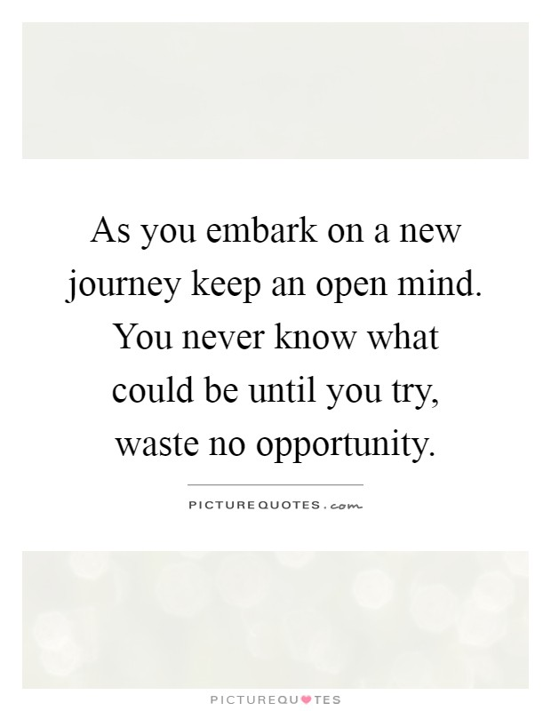 As you embark on a new journey keep an open mind. You never ...