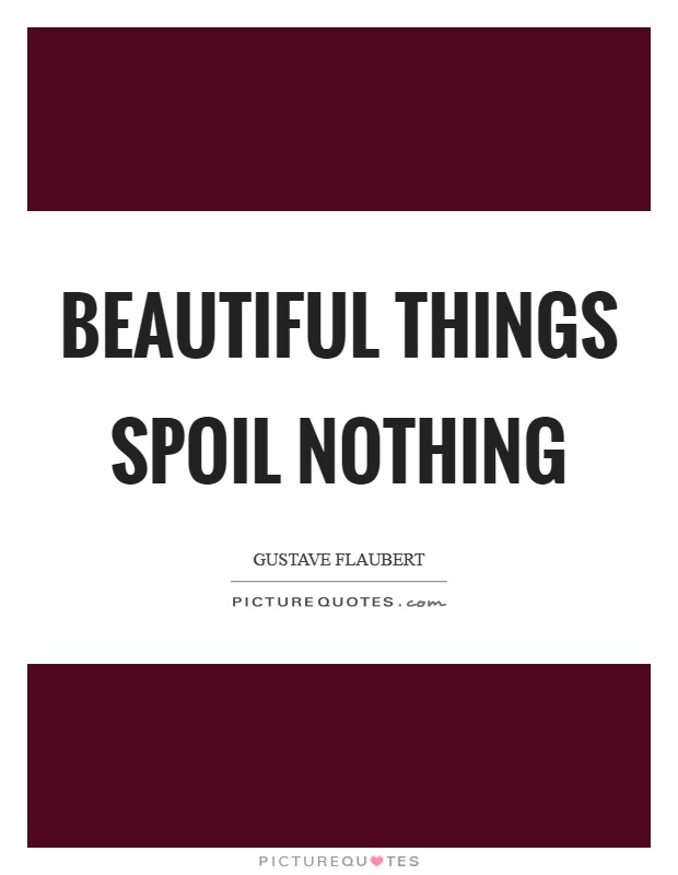 Beautiful things spoil nothing Picture Quote #1
