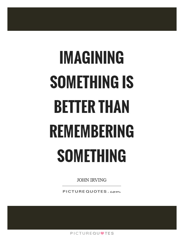 Imagining something is better than remembering something Picture Quote #1