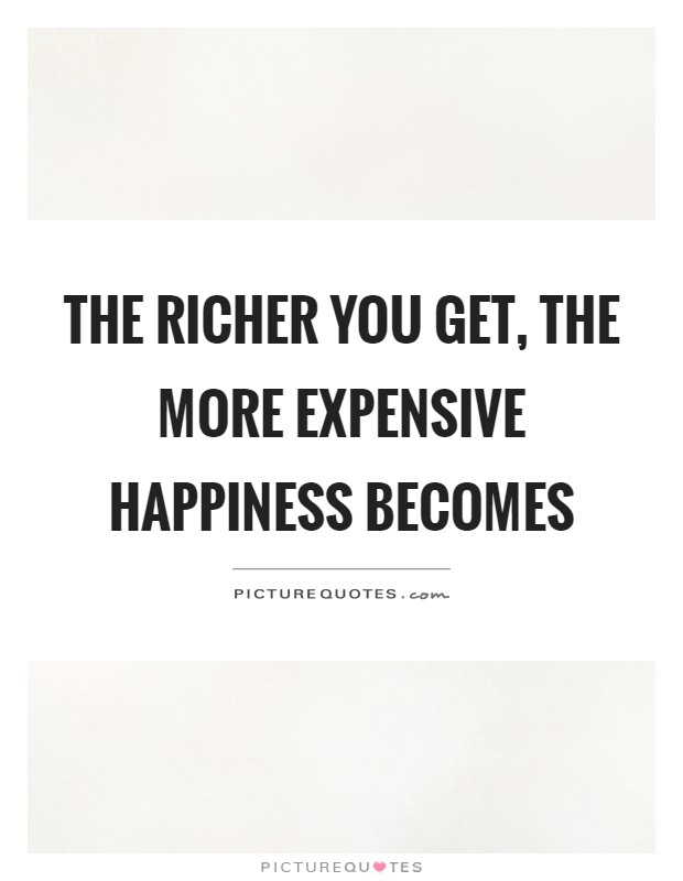 The richer you get, the more expensive happiness becomes Picture Quote #1