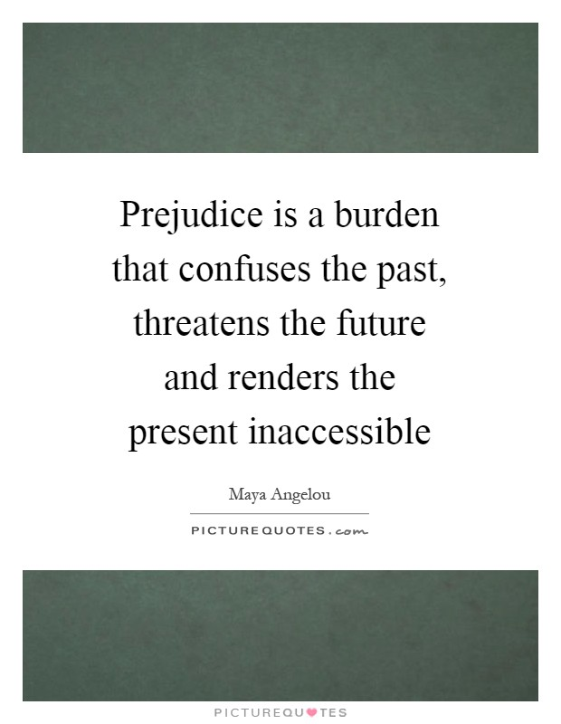 Prejudice is a burden that confuses the past, threatens the future and renders the present inaccessible Picture Quote #1