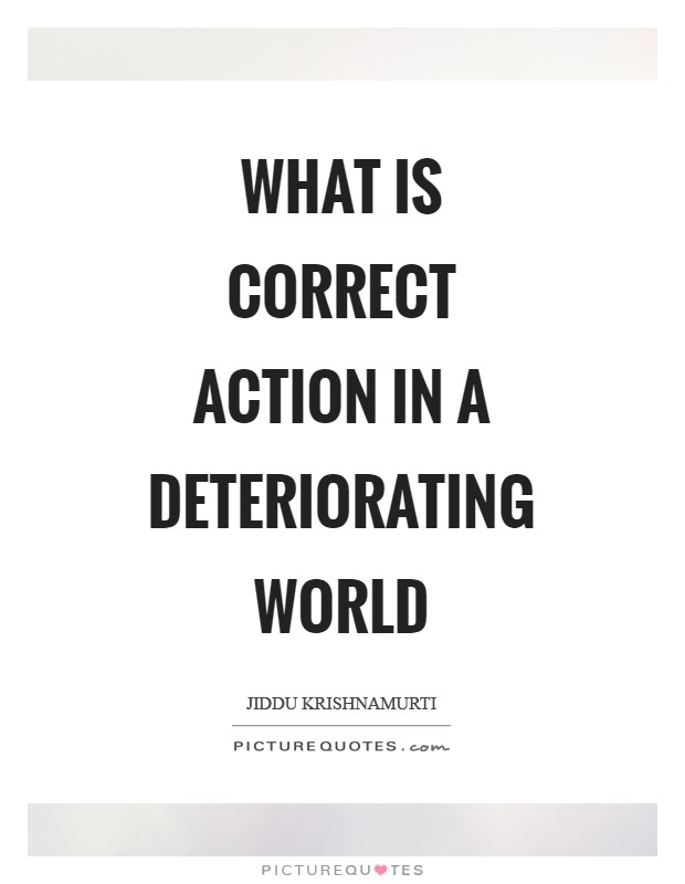 What is correct action in a deteriorating world Picture Quote #1