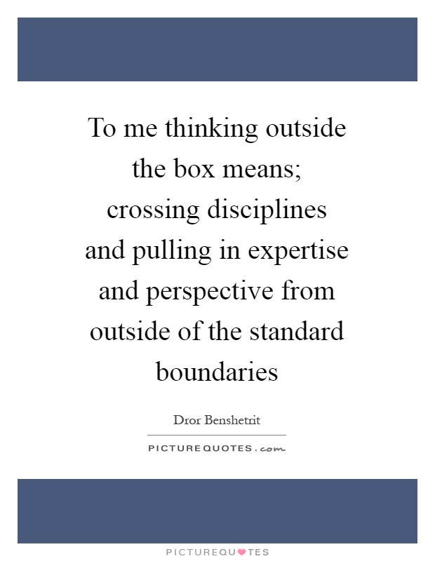 To me thinking outside the box means; crossing disciplines and pulling in expertise and perspective from outside of the standard boundaries Picture Quote #1