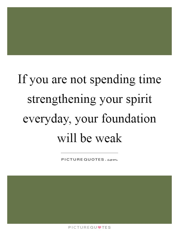 If you are not spending time strengthening your spirit everyday, your foundation will be weak Picture Quote #1