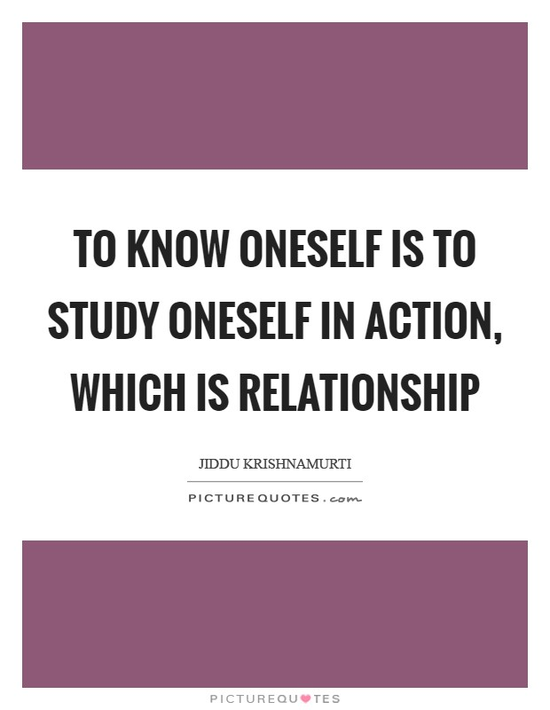 To know oneself is to study oneself in action, which is relationship Picture Quote #1
