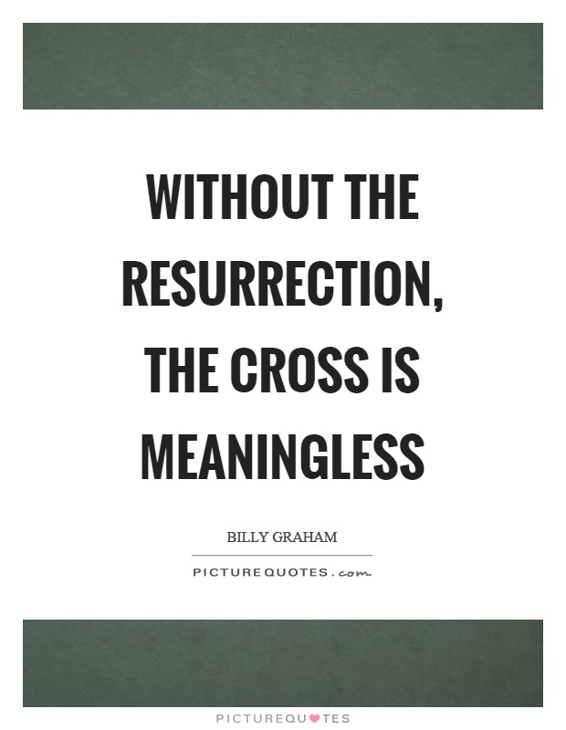 Without the resurrection, the cross is meaningless Picture Quote #1