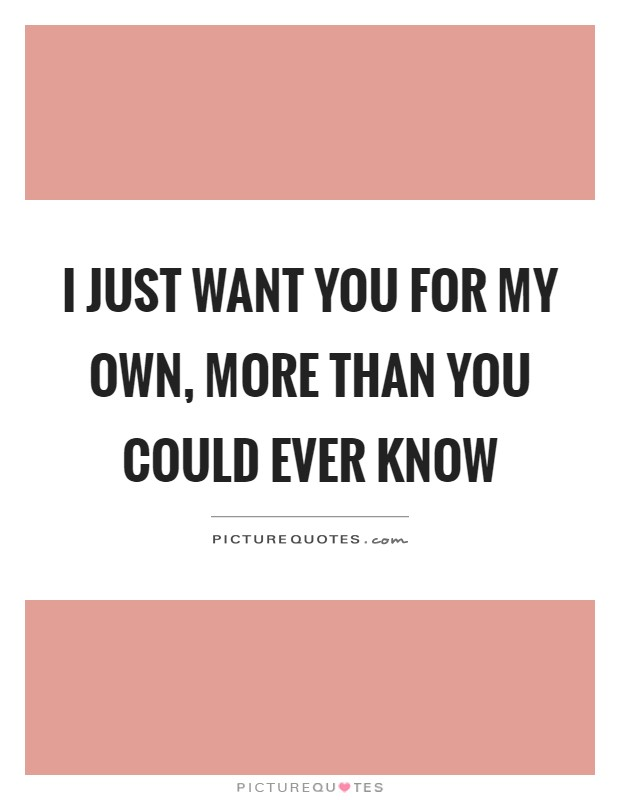 I just want you for my own, more than you could ever know ...