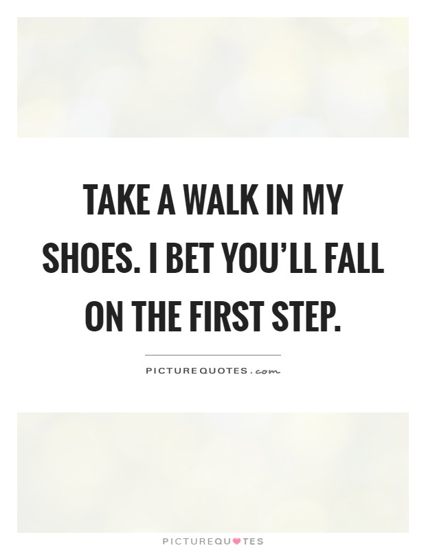 Take a walk in my shoes. I bet you'll fall on the first step Picture Quote #1