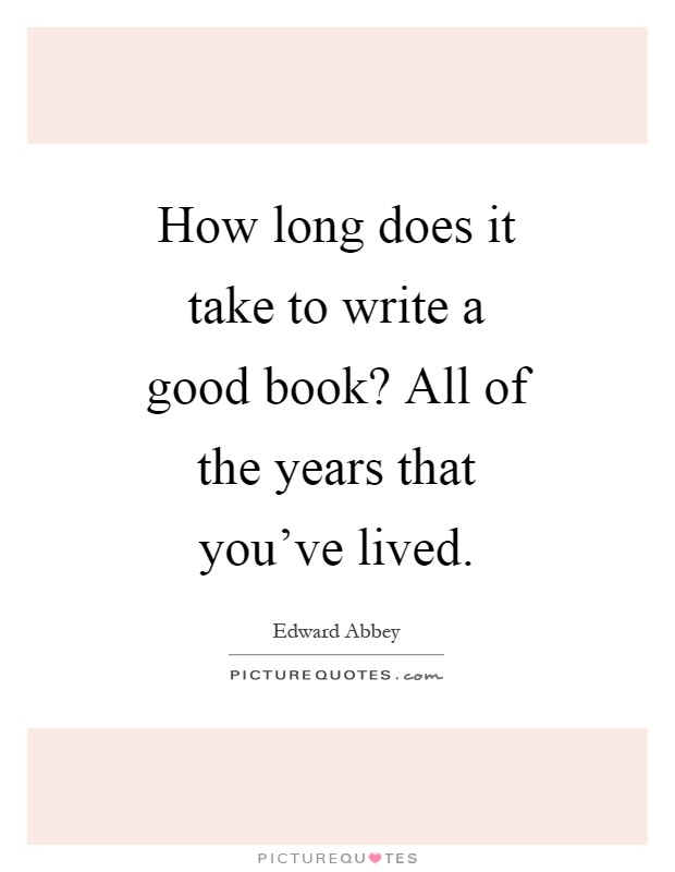 How long does it take to write a good book? All of the years that you've lived Picture Quote #1