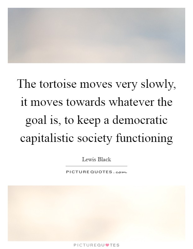 The tortoise moves very slowly, it moves towards whatever the goal is, to keep a democratic capitalistic society functioning Picture Quote #1