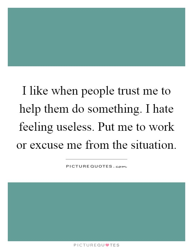 I like when people trust me to help them do something. I hate feeling useless. Put me to work or excuse me from the situation Picture Quote #1