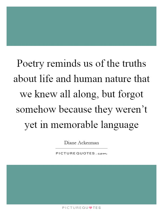 Poetry reminds us of the truths about life and human nature that we knew all along, but forgot somehow because they weren't yet in memorable language Picture Quote #1
