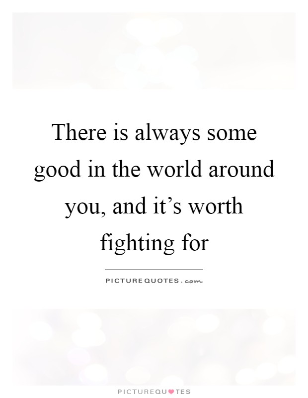 There is always some good in the world around you, and it's worth fighting for Picture Quote #1