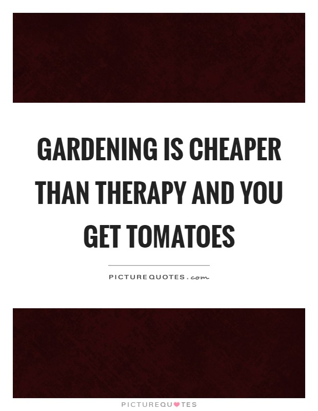 Gardening is cheaper than therapy and you get tomatoes Picture Quote #1