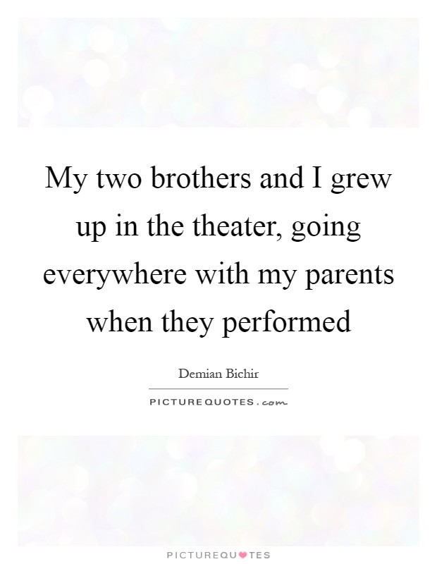 My two brothers and I grew up in the theater, going everywhere with my parents when they performed Picture Quote #1