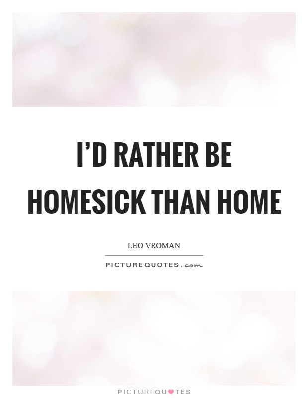 I'd rather be homesick than home Picture Quote #1