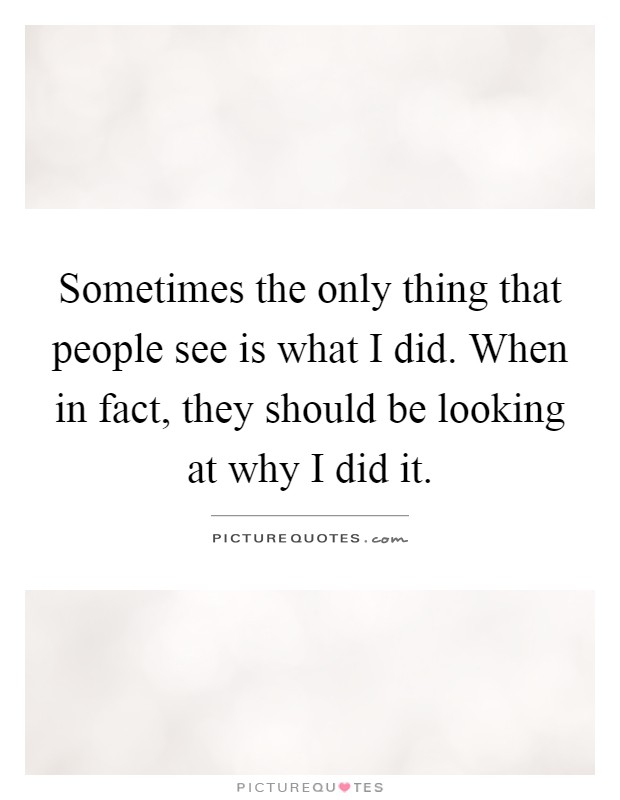 Sometimes the only thing that people see is what I did. When in fact, they should be looking at why I did it Picture Quote #1
