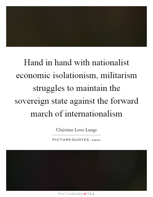 Hand in hand with nationalist economic isolationism, militarism struggles to maintain the sovereign state against the forward march of internationalism Picture Quote #1