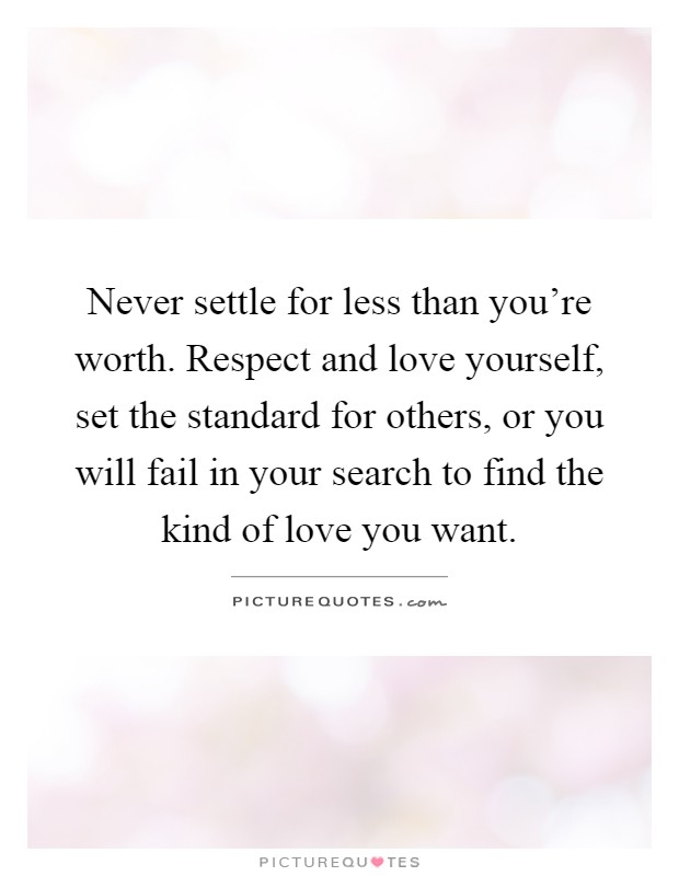 Never settle for less than you're worth. Respect and love yourself, set the standard for others, or you will fail in your search to find the kind of love you want Picture Quote #1