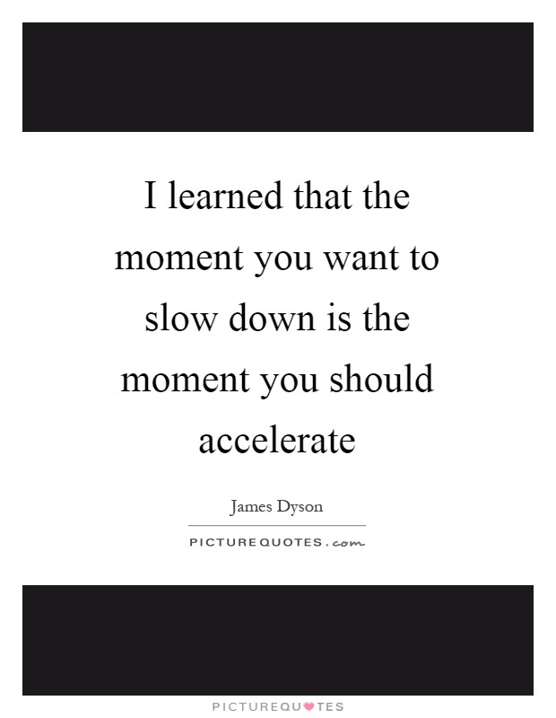 I learned that the moment you want to slow down is the moment you should accelerate Picture Quote #1