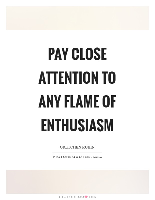 Pay close attention to any flame of enthusiasm Picture Quote #1