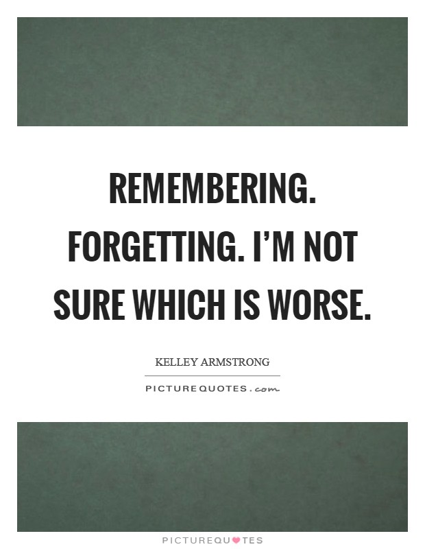Remembering. Forgetting. I'm not sure which is worse Picture Quote #1