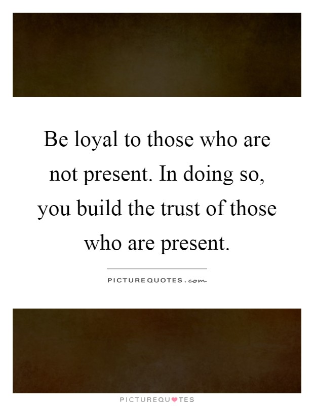 Be loyal to those who are not present. In doing so, you build the trust of those who are present Picture Quote #1