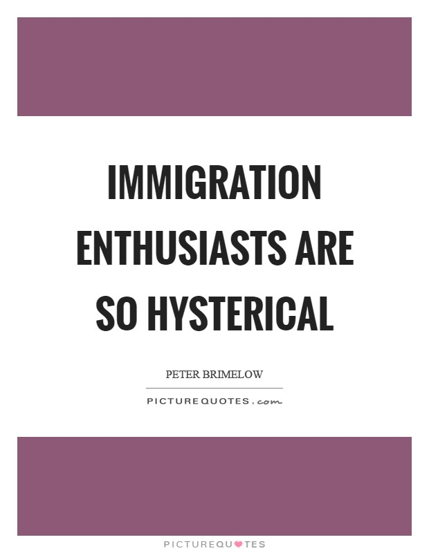 Immigration enthusiasts are so hysterical Picture Quote #1