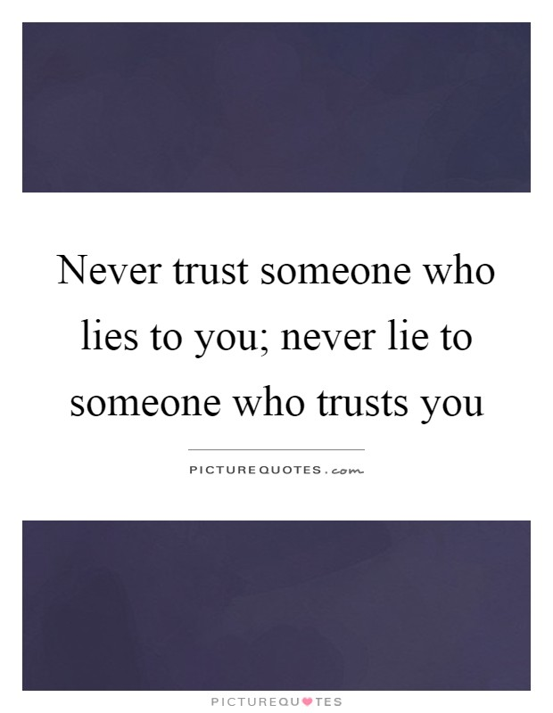 Never trust someone who lies to you; never lie to someone who trusts you Picture Quote #1