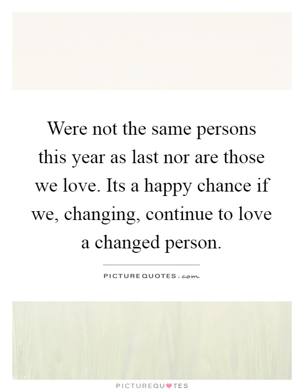 Were not the same persons this year as last nor are those we love. Its a happy chance if we, changing, continue to love a changed person Picture Quote #1
