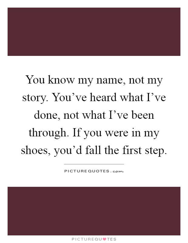 You know my name, not my story. You've heard what I've done, not what I've been through. If you were in my shoes, you'd fall the first step Picture Quote #1
