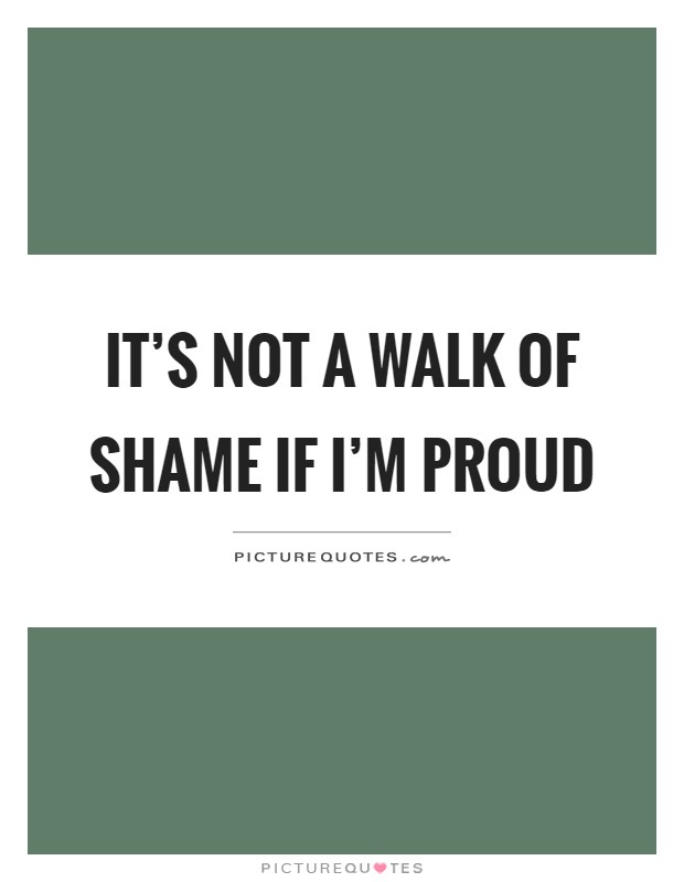 It's not a walk of shame if I'm proud Picture Quote #1
