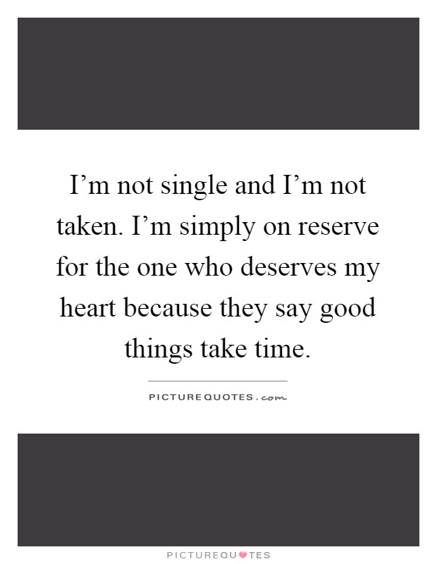 I'm not single and I'm not taken. I'm simply on reserve for the one who deserves my heart because they say good things take time Picture Quote #1