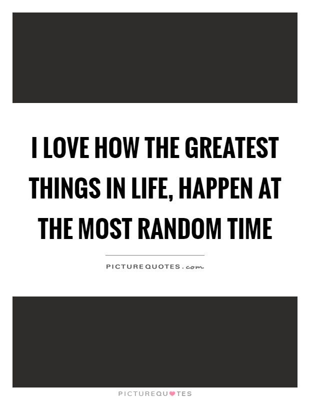 I love how the greatest things in life, happen at the most random time Picture Quote #1