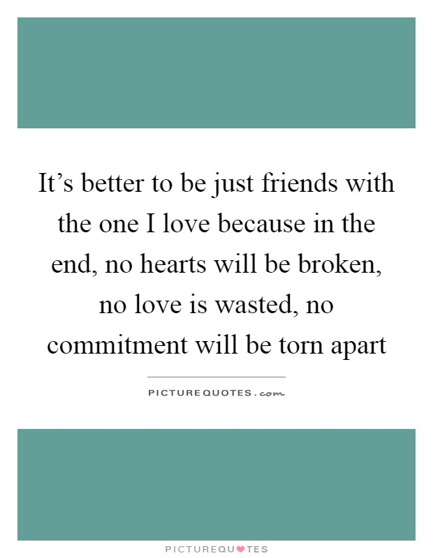 It's better to be just friends with the one I love because in the end, no hearts will be broken, no love is wasted, no commitment will be torn apart Picture Quote #1