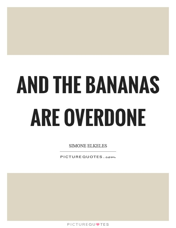 And the bananas are overdone Picture Quote #1