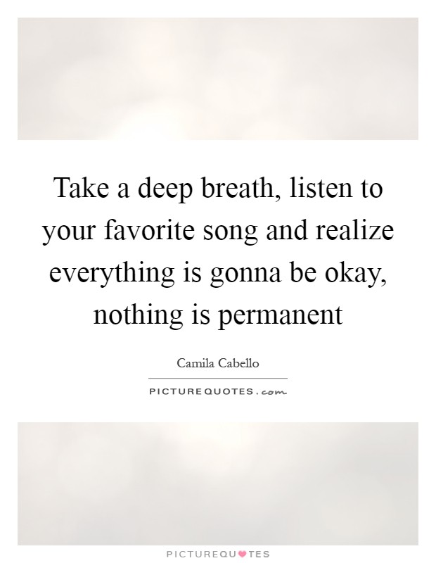 Take a deep breath, listen to your favorite song and realize everything is gonna be okay, nothing is permanent Picture Quote #1