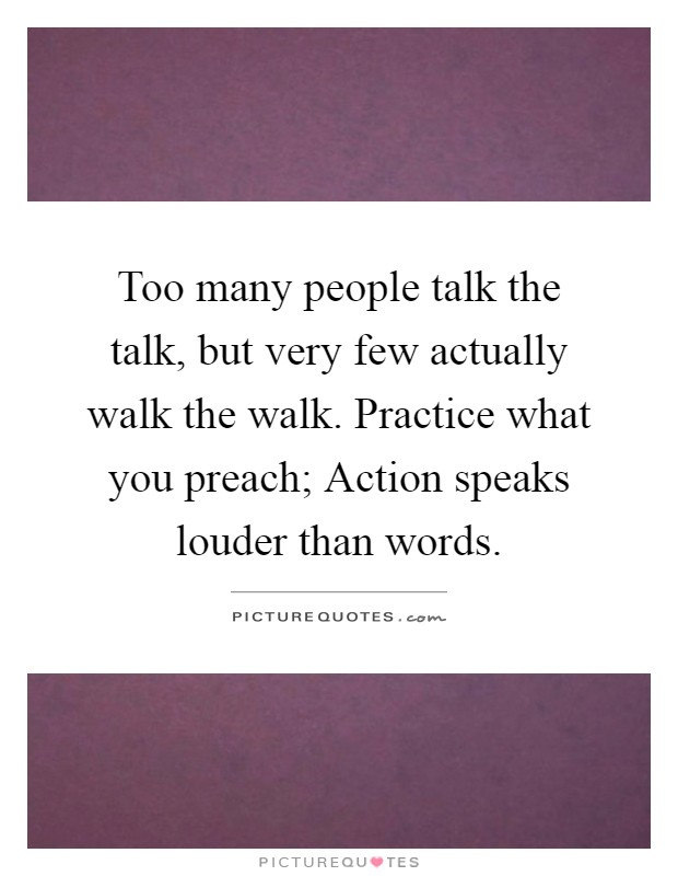 Too many people talk the talk, but very few actually walk the walk. Practice what you preach; Action speaks louder than words Picture Quote #1
